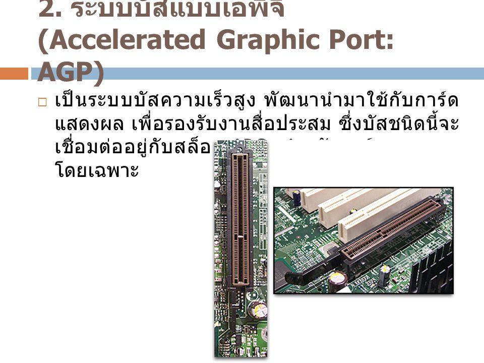 2. ระบบบัสแบบเอพีจี (Accelerated Graphic Port: AGP)  เป็นระบบบัสความเร็วสูง พัฒนานำมาใช้กับการ์ด แสดงผล เพื่อรองรับงานสื่อประสม ซึ่งบัสชนิดนี้จะ เชื่