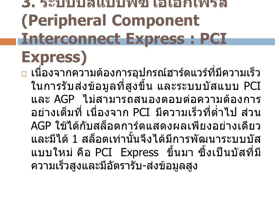 3. ระบบบัสแบบพีซีไอเอกเพรส (Peripheral Component Interconnect Express : PCI Express)  เนื่องจากความต้องการอุปกรณ์ฮาร์ดแวร์ที่มีความเร็ว ในการรับส่งข้