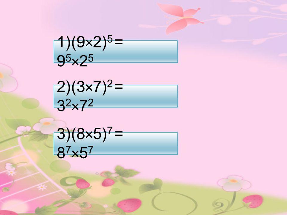 1) (9×2) 5 = 9 5 ×2 5 3) (8×5) 7 = 8 7 ×5 7 2) (3×7) 2 = 3 2 ×7 2