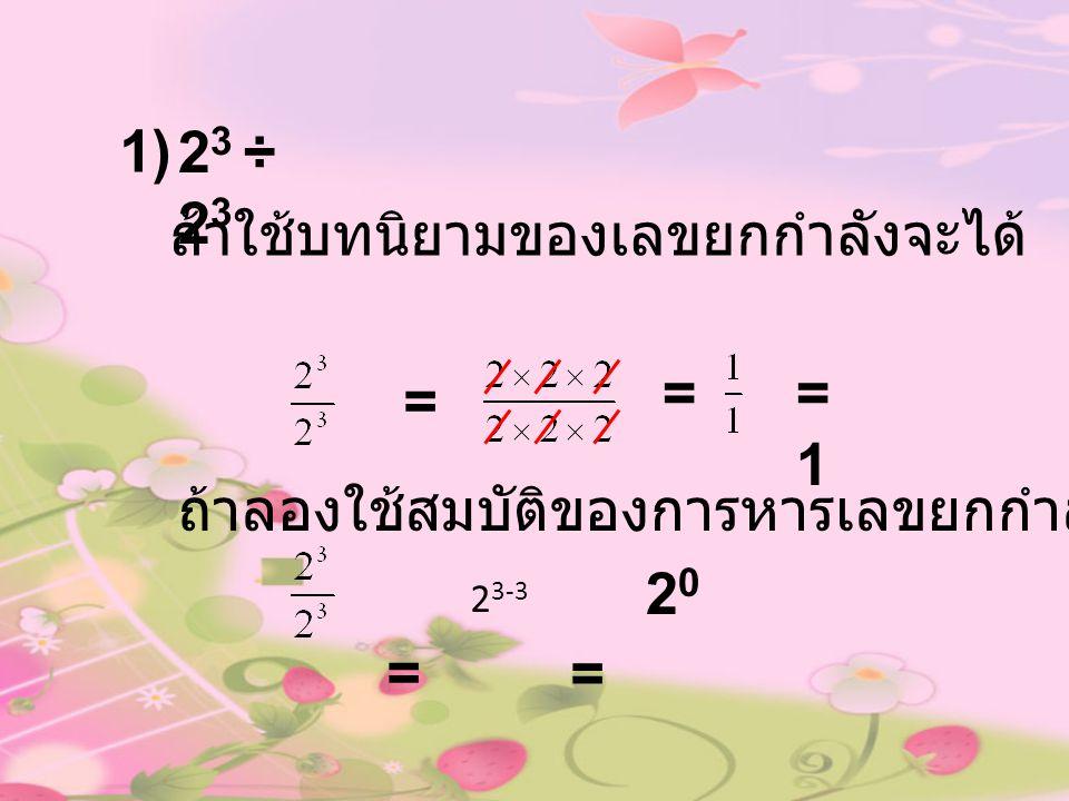 1) 2 3 ÷ 2 3 ถ้าใช้บทนิยามของเลขยกกำลังจะได้ = ==1=1 ถ้าลองใช้สมบัติของการหารเลขยกกำลัง = 2 3-3 2020 =