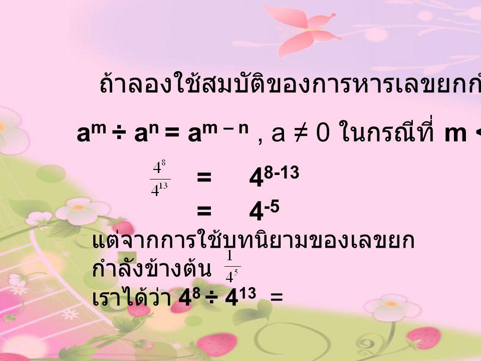 ถ้าลองใช้สมบัติของการหารเลขยกกำลัง a m ÷ a n = a m – n, a ≠ 0 ในกรณีที่ m < n จะได้ = 4 8-13 = 4 -5 แต่จากการใช้บทนิยามของเลขยก กำลังข้างต้น เราได้ว่า