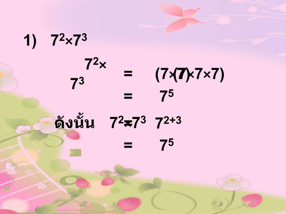 1) 7 2 ×7 3 72×7372×73 = (7×7)(7×7×7) = 7 5 ดังนั้น 7 2 ×7 3 = 7 2+3 = 7 5