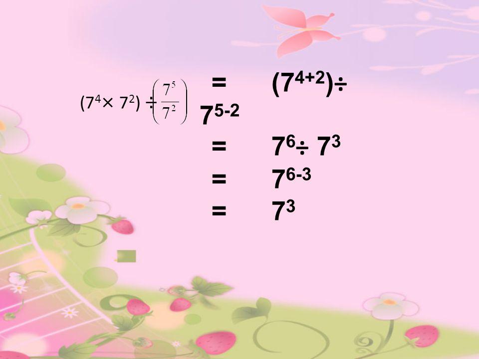 (7 4 × 7 2 ) ÷ = (7 4+2 )÷ 7 5-2 = 7 6 ÷ 7 3 = 7 6-3 = 7 3