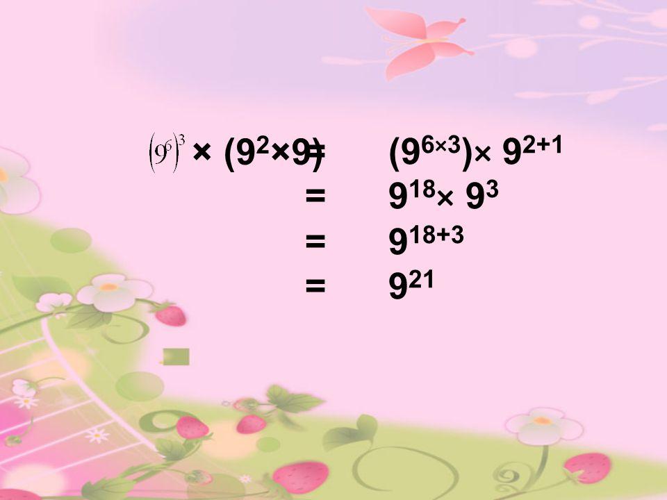 × (9 2 ×9) = (9 6×3 )× 9 2+1 = 9 18 × 9 3 = 9 18+3 = 9 21