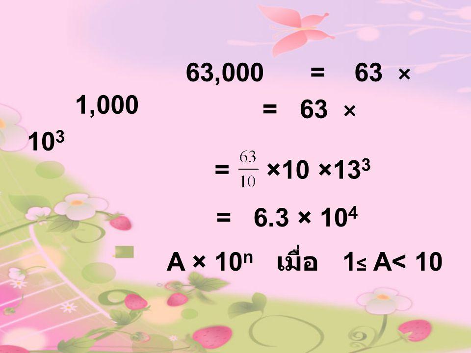 63,000= 63 × 1,000 =×10 ×13 3 = 6.3 × 10 4 A × 10 n เมื่อ 1 ≤ A< 10 = 63 × 10 3