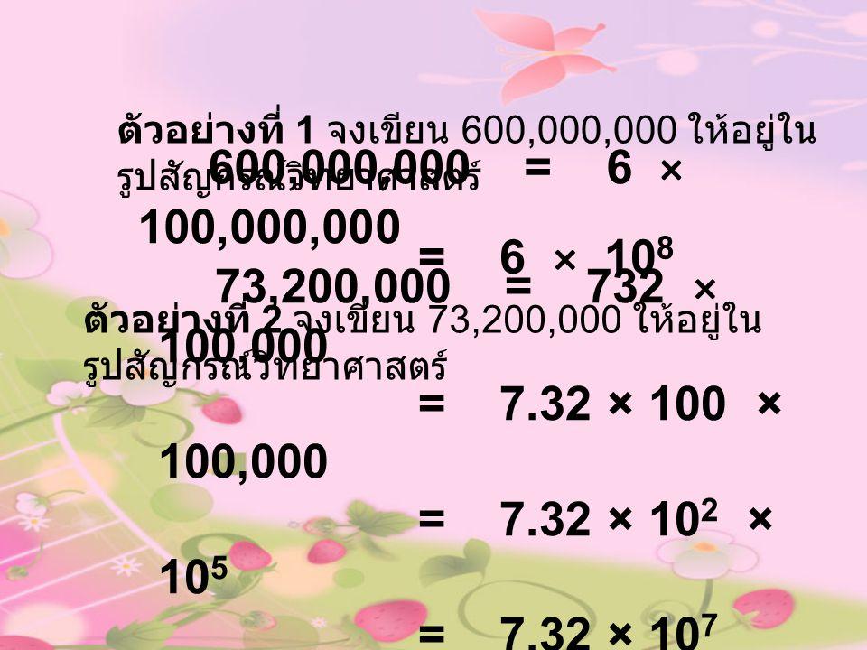ตัวอย่างที่ 1 จงเขียน 600,000,000 ให้อยู่ใน รูปสัญกรณ์วิทยาศาสตร์ 600,000,000 = 6 × 100,000,000 ตัวอย่างที่ 2 จงเขียน 73,200,000 ให้อยู่ใน รูปสัญกรณ์ว