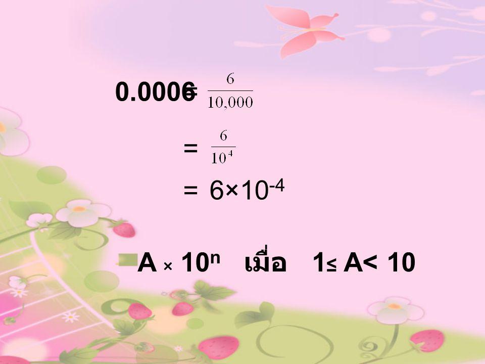 0.0006= = 6×10 -4 = A × 10 n เมื่อ 1 ≤ A< 10