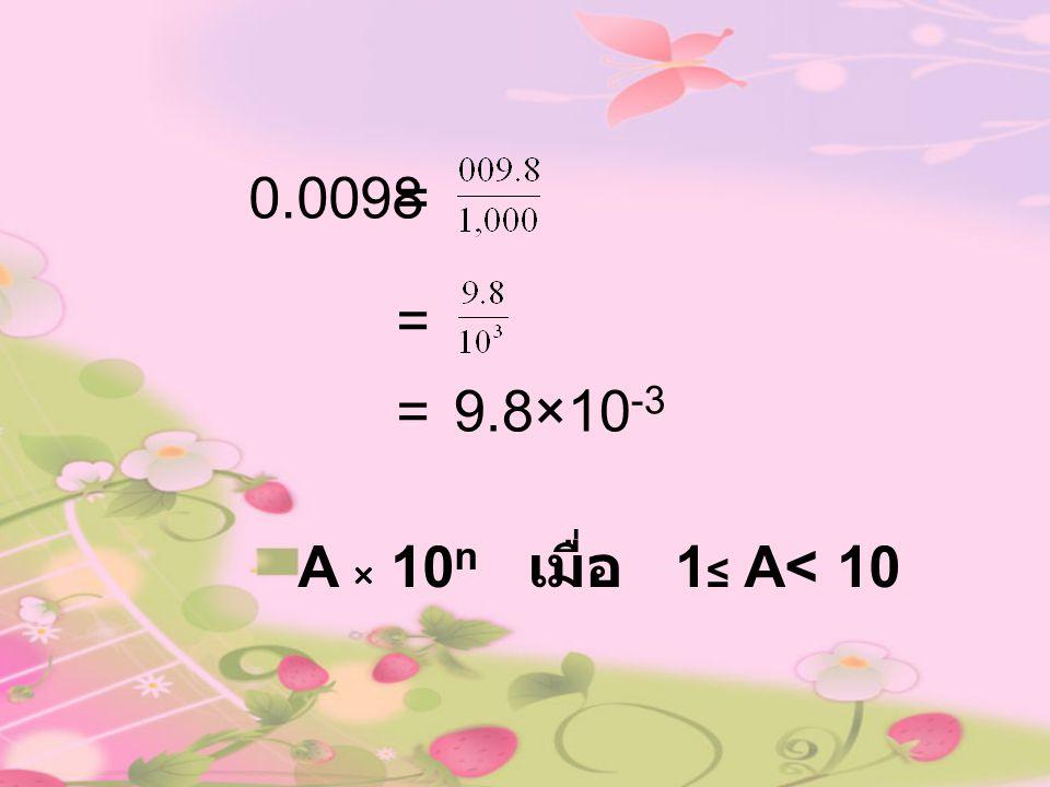 0.0098= = 9.8×10 -3 = A × 10 n เมื่อ 1 ≤ A< 10