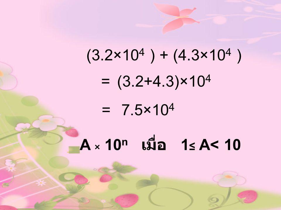 (3.2×10 4 ) + (4.3×10 4 ) = 7.5×10 4 = A × 10 n เมื่อ 1 ≤ A< 10 (3.2+4.3)×10 4