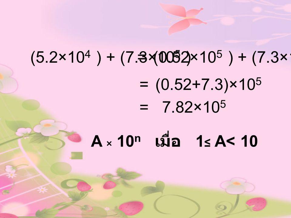 (5.2×10 4 ) + (7.3×10 5 )= 7.82×10 5 = A × 10 n เมื่อ 1 ≤ A< 10 (0.52+7.3)×10 5 (0.52×10 5 ) + (7.3×10 5 ) =