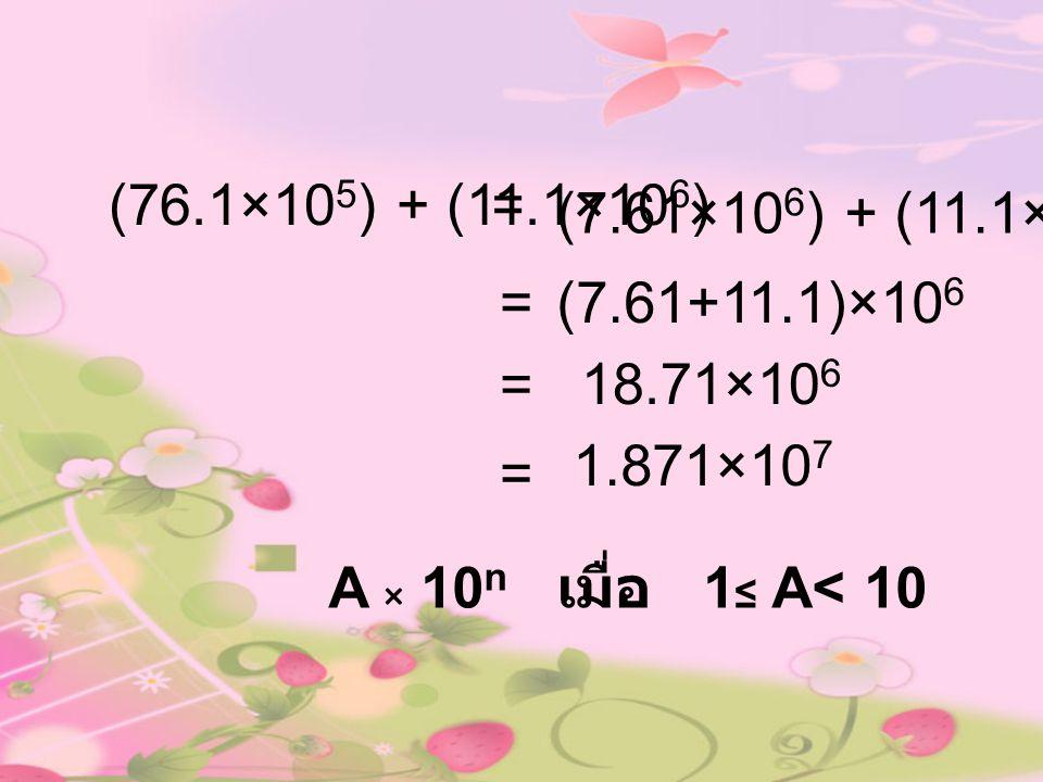 (76.1×10 5 ) + (11.1×10 6 )= 18.71×10 6 = A × 10 n เมื่อ 1 ≤ A< 10 (7.61+11.1)×10 6 = (7.61×10 6 ) + (11.1×10 6 ) = 1.871×10 7