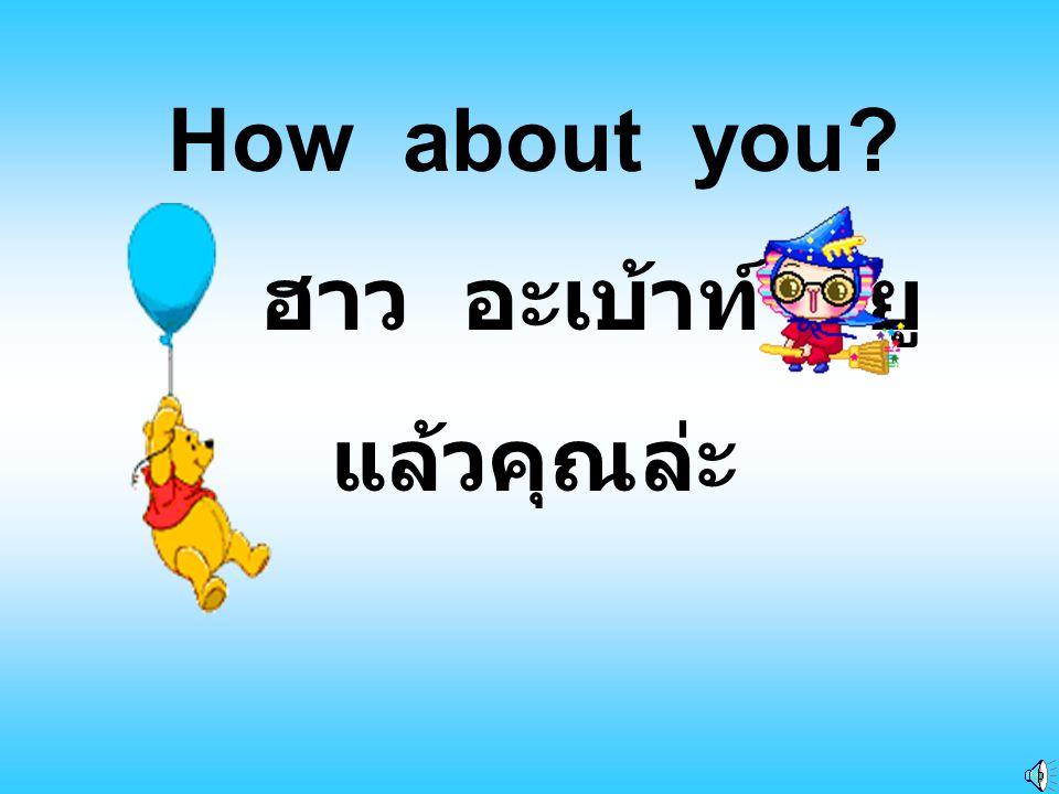How old are you? ฮาว โอล อาร์ ยู คุณอายุเท่าไหร่