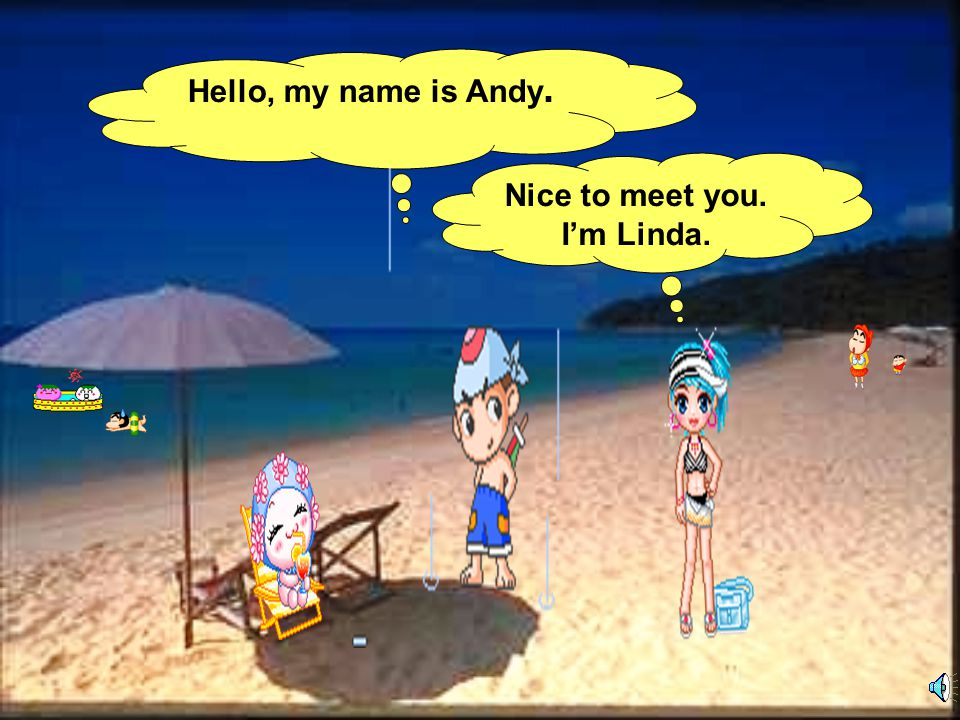 Hello, my name is Andy. Nice to meet you. I'm Linda.
