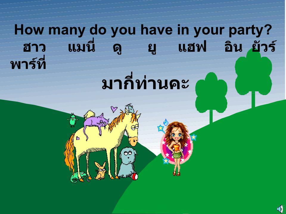 How many do you have in your party? ฮาว แมนี่ ดู ยู แฮฟ อิน ยัวร์ พาร์ที่ มากี่ท่านคะ