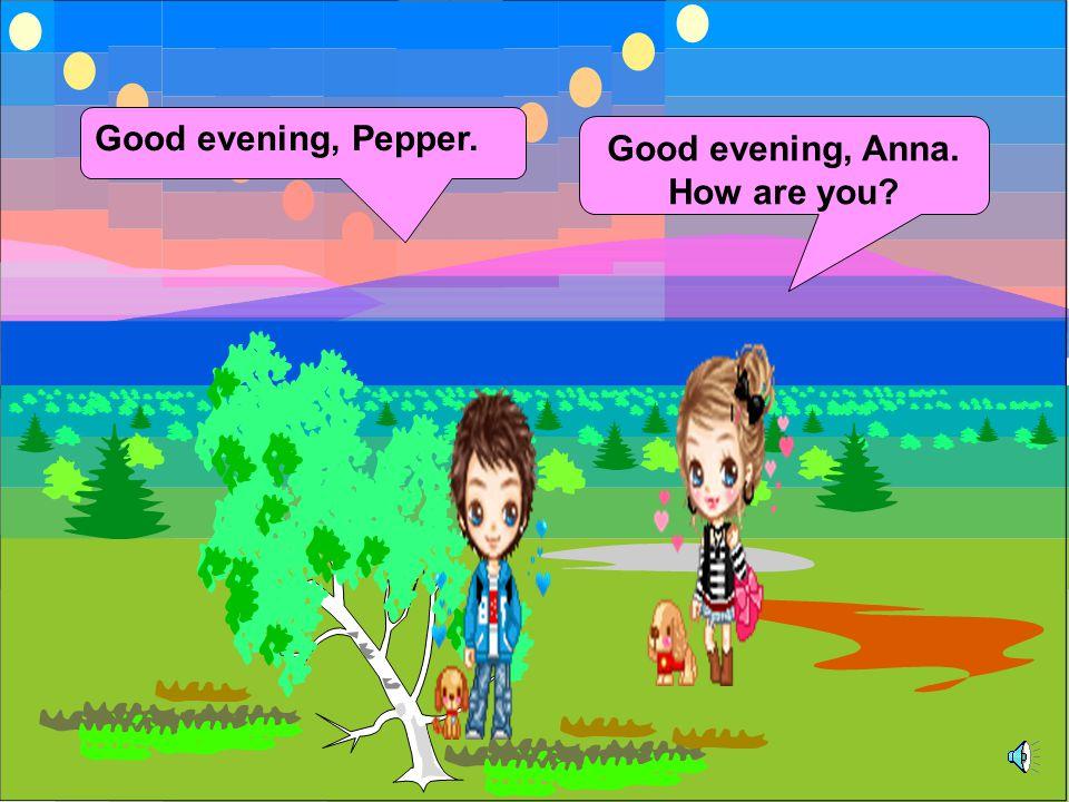Good evening, Pepper. Good evening, Anna. How are you?