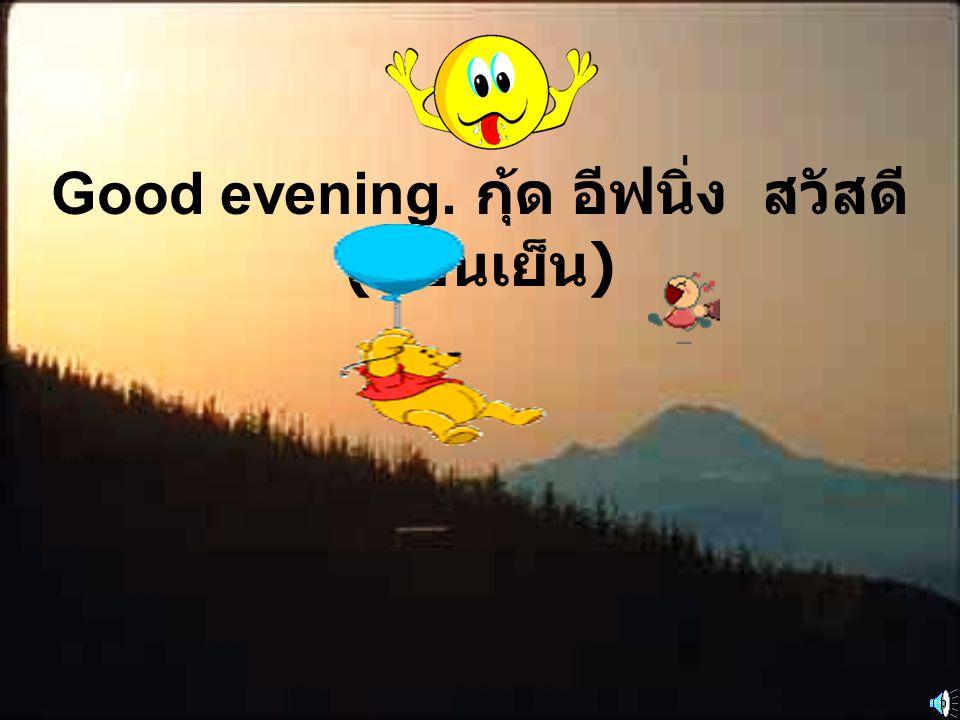 Good evening. กุ้ด อีฟนิ่ง สวัสดี ( ตอนเย็น )