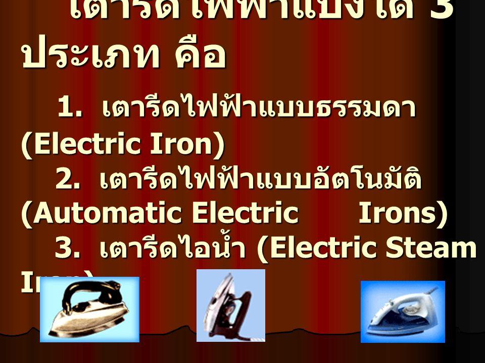 เตารีดไฟฟ้าแบ่งได้ 3 ประเภท คือ 1.เตารีดไฟฟ้าแบบธรรมดา (Electric Iron) 2.