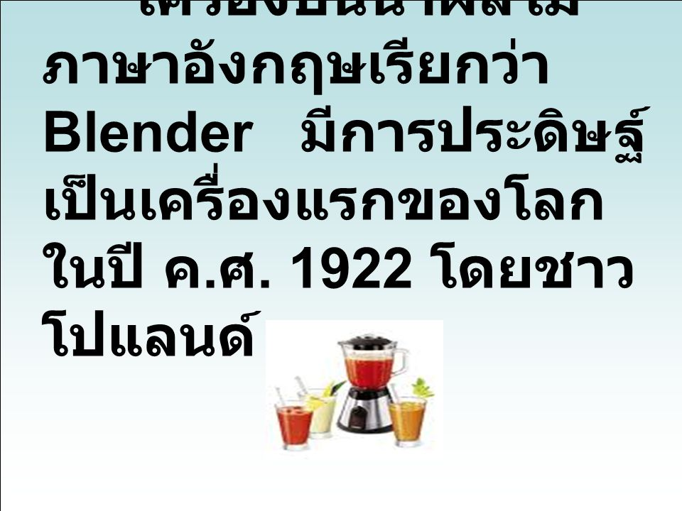 เครื่องปั่นน้ำผลไม้ ภาษาอังกฤษเรียกว่า Blender มีการประดิษฐ์ เป็นเครื่องแรกของโลก ในปี ค. ศ. 1922 โดยชาว โปแลนด์