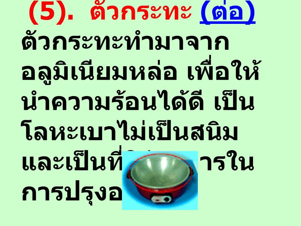 (5). ตัวกระทะ ( ต่อ )( ต่อ ) ตัวกระทะทำมาจาก อลูมิเนียมหล่อ เพื่อให้ นำความร้อนได้ดี เป็น โลหะเบาไม่เป็นสนิม และเป็นที่ใส่อาหารใน การปรุงอาหาร