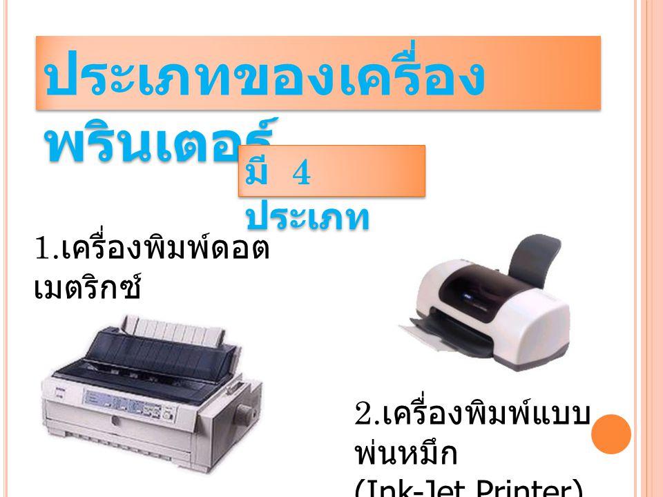 ประเภทของเครื่อง พรินเตอร์ 1. เครื่องพิมพ์ดอต เมตริกซ์ (Dot Matrix Printer) มี 4 ประเภท 2. เครื่องพิมพ์แบบ พ่นหมึก (Ink-Jet Printer)