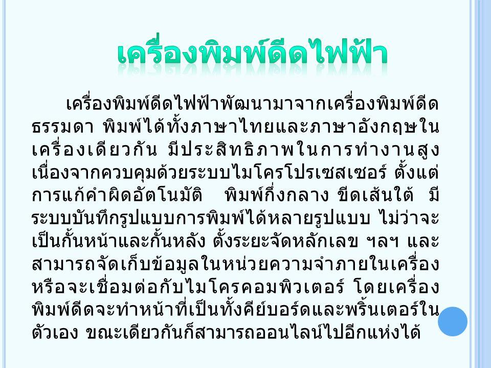 เครื่องพิมพ์ดีดไฟฟ้าพัฒนามาจากเครื่องพิมพ์ดีด ธรรมดา พิมพ์ได้ทั้งภาษาไทยและภาษาอังกฤษใน เครื่องเดียวกัน มีประสิทธิภาพในการทำงานสูง เนื่องจากควบคุมด้วย