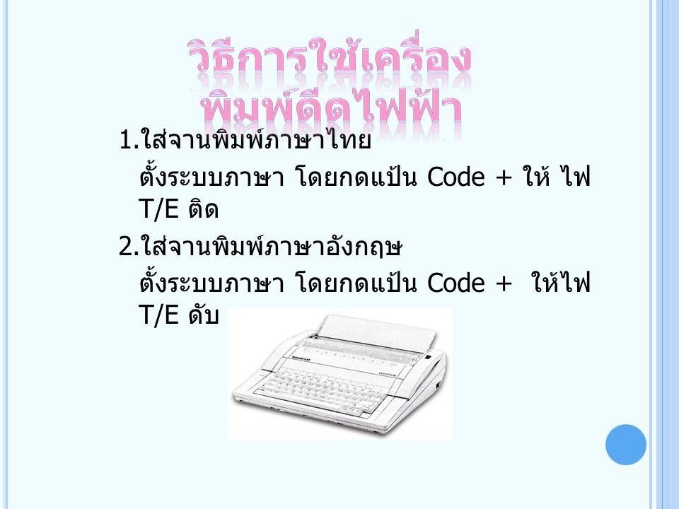 1. ใส่จานพิมพ์ภาษาไทย ตั้งระบบภาษา โดยกดแป้น Code + ให้ ไฟ T/E ติด 2. ใส่จานพิมพ์ภาษาอังกฤษ ตั้งระบบภาษา โดยกดแป้น Code + ให้ไฟ T/E ดับ