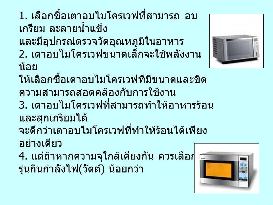 การเลือกซื้อเตาอบไมโครเวฟ 1. เลือกซื้อเตาอบไมโครเวฟที่สามารถ อบ เกรียม ละลายน้ำแข็ง และมีอุปกรณ์ตรวจวัดอุณหภูมิในอาหาร 2. เตาอบไมโครเวฟขนาดเล็กจะใช้พล