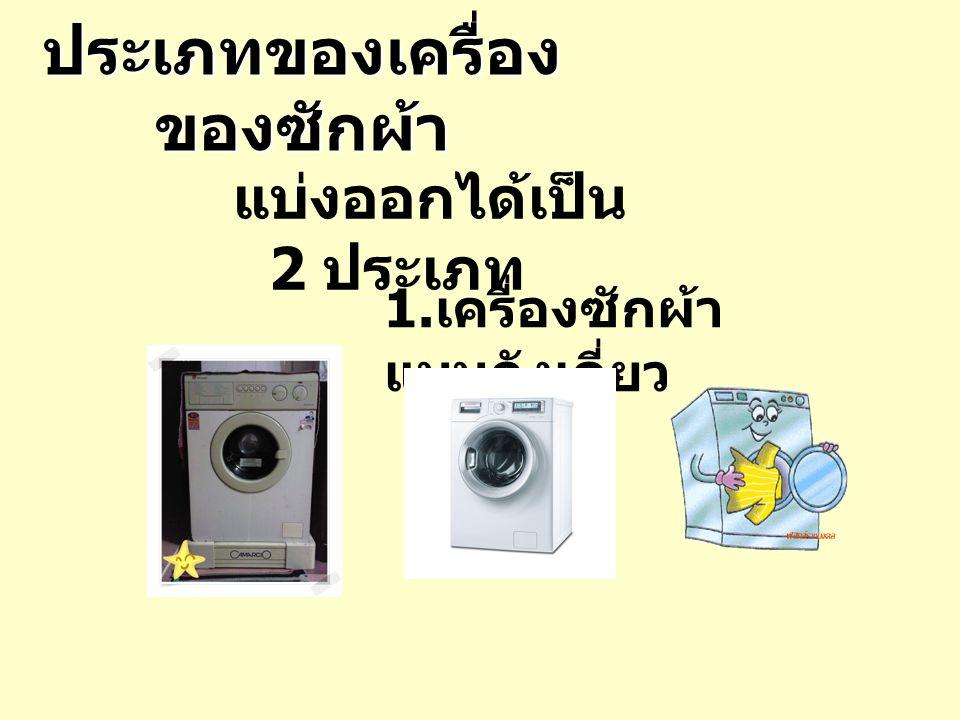 ประเภทของเครื่อง ของซักผ้า แบ่งออกได้เป็น 2 ประเภท 1. เครื่องซักผ้า แบบถังเดี่ยว