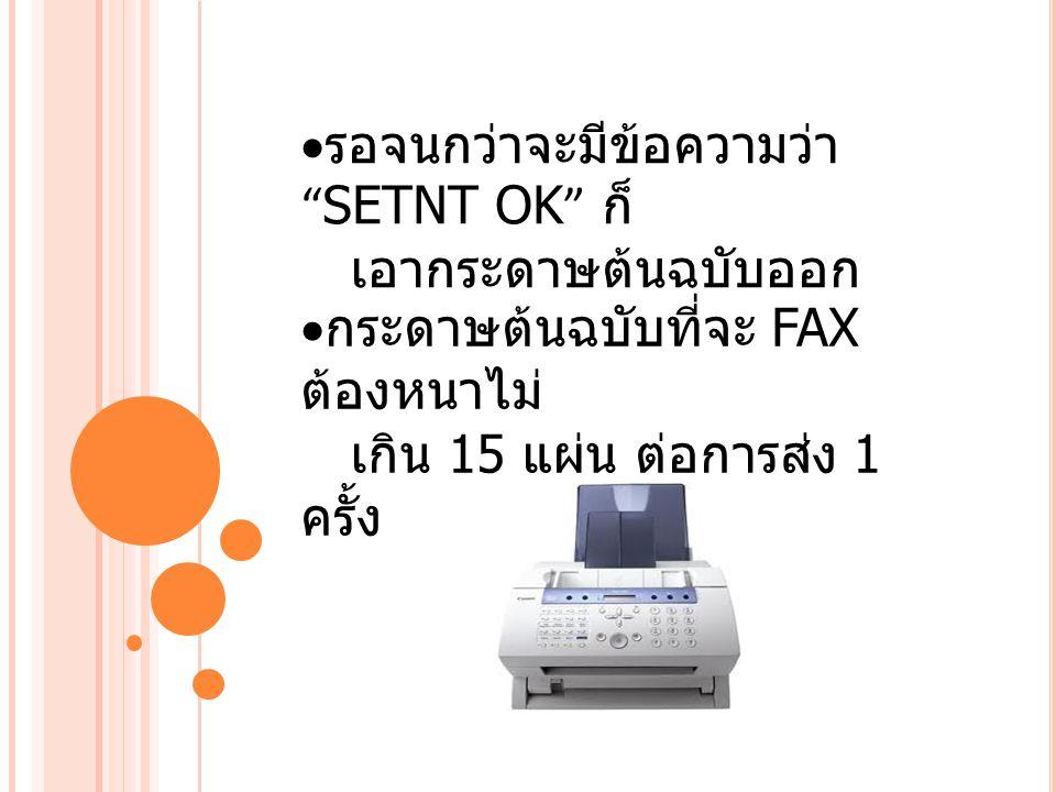 """ รอจนกว่าจะมีข้อความว่า """" SETNT OK """" ก็ เอากระดาษต้นฉบับออก  กระดาษต้นฉบับที่จะ FAX ต้องหนาไม่ เกิน 15 แผ่น ต่อการส่ง 1 ครั้ง"""