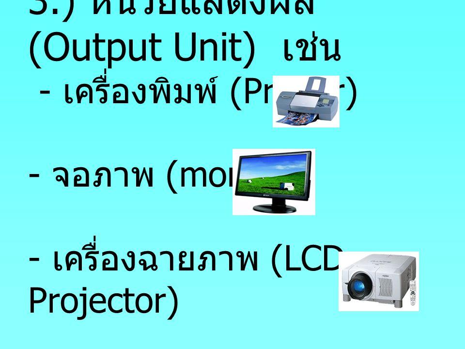 3.) หน่วยแสดงผล (Output Unit) เช่น - เครื่องพิมพ์ (Printer) - จอภาพ (monitor) - เครื่องฉายภาพ (LCD Projector)