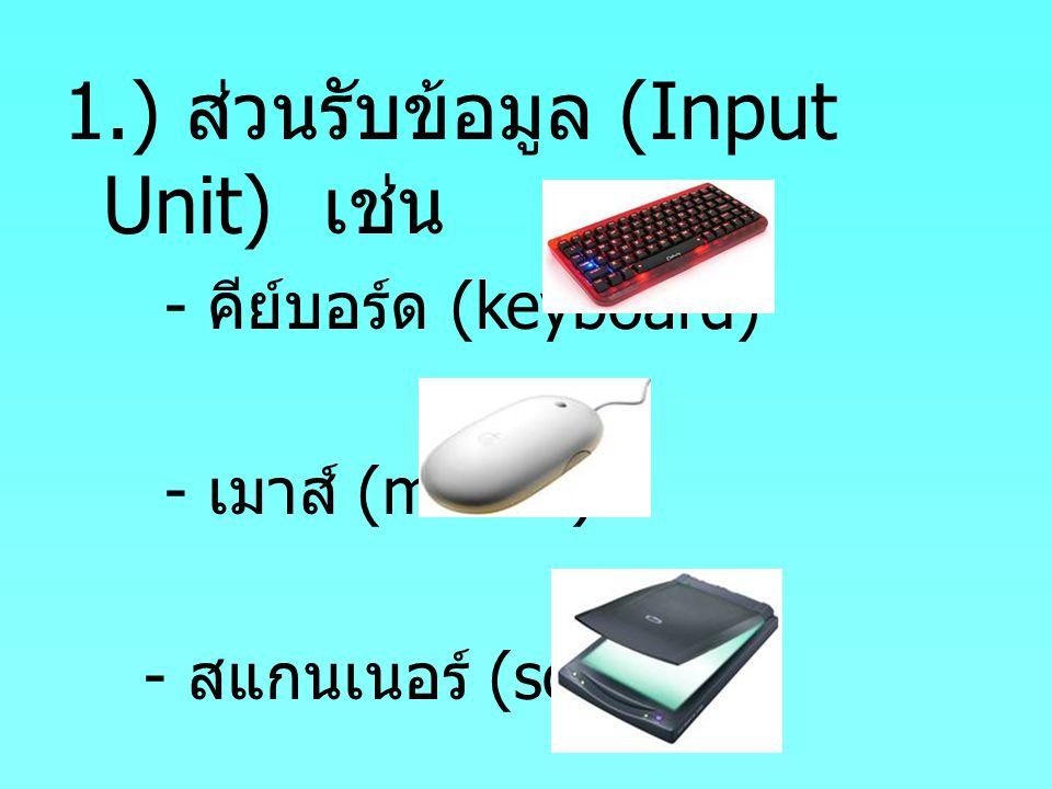 1.) ส่วนรับข้อมูล (Input Unit) เช่น - คีย์บอร์ด (keyboard) - เมาส์ (mouse) - สแกนเนอร์ (scanner)