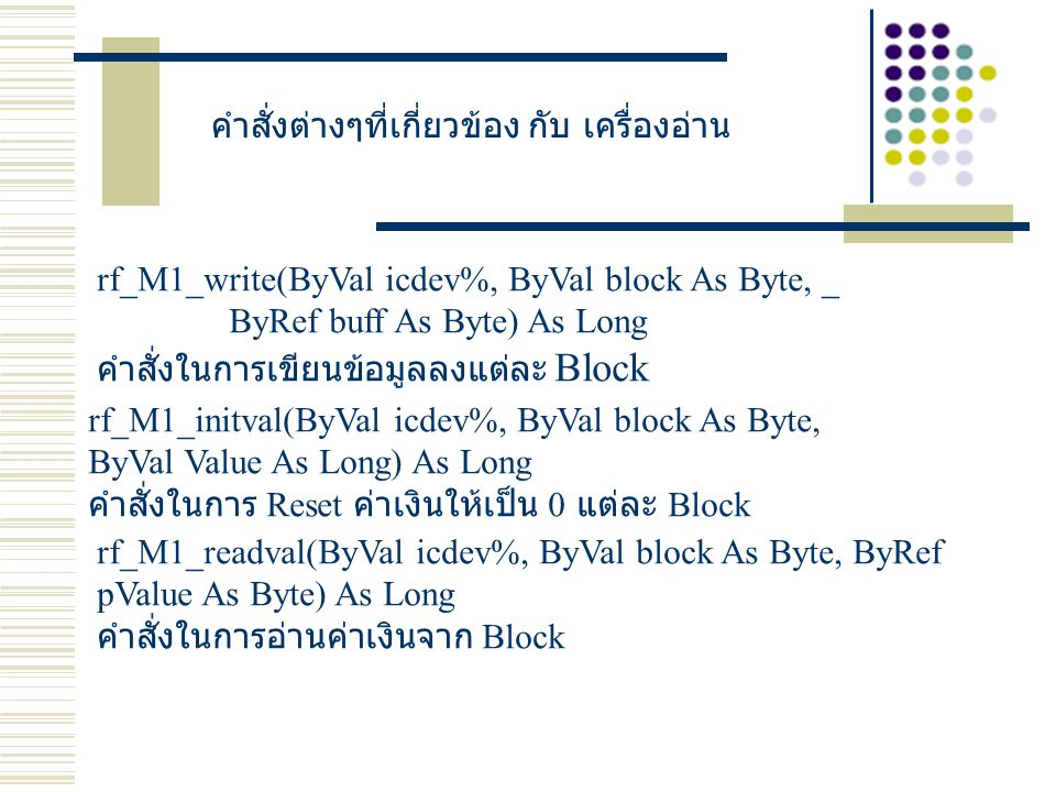 คำสั่งต่างๆที่เกี่ยวข้อง กับ เครื่องอ่าน rf_M1_write(ByVal icdev%, ByVal block As Byte, _ ByRef buff As Byte) As Long คำสั่งในการเขียนข้อมูลลงแต่ละ Block rf_M1_initval(ByVal icdev%, ByVal block As Byte, ByVal Value As Long) As Long คำสั่งในการ Reset ค่าเงินให้เป็น 0 แต่ละ Block rf_M1_readval(ByVal icdev%, ByVal block As Byte, ByRef pValue As Byte) As Long คำสั่งในการอ่านค่าเงินจาก Block