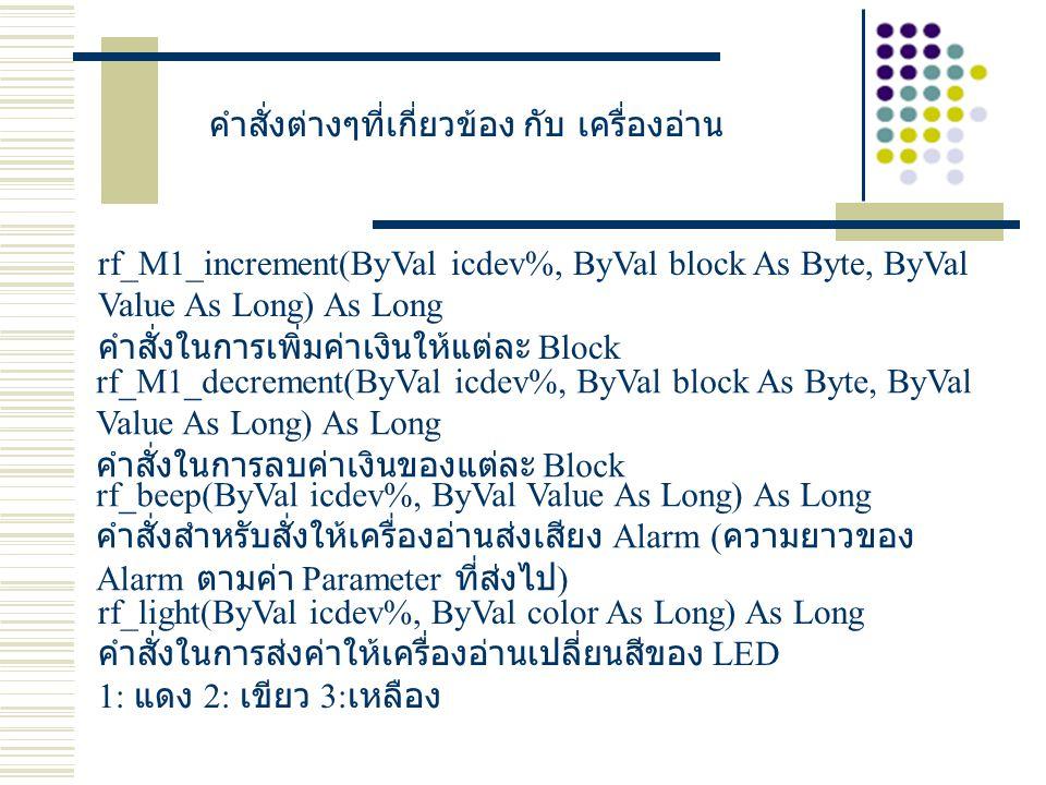 คำสั่งต่างๆที่เกี่ยวข้อง กับ เครื่องอ่าน rf_M1_increment(ByVal icdev%, ByVal block As Byte, ByVal Value As Long) As Long คำสั่งในการเพิ่มค่าเงินให้แต่ละ Block rf_M1_decrement(ByVal icdev%, ByVal block As Byte, ByVal Value As Long) As Long คำสั่งในการลบค่าเงินของแต่ละ Block rf_beep(ByVal icdev%, ByVal Value As Long) As Long คำสั่งสำหรับสั่งให้เครื่องอ่านส่งเสียง Alarm ( ความยาวของ Alarm ตามค่า Parameter ที่ส่งไป ) rf_light(ByVal icdev%, ByVal color As Long) As Long คำสั่งในการส่งค่าให้เครื่องอ่านเปลี่ยนสีของ LED 1: แดง 2: เขียว 3: เหลือง
