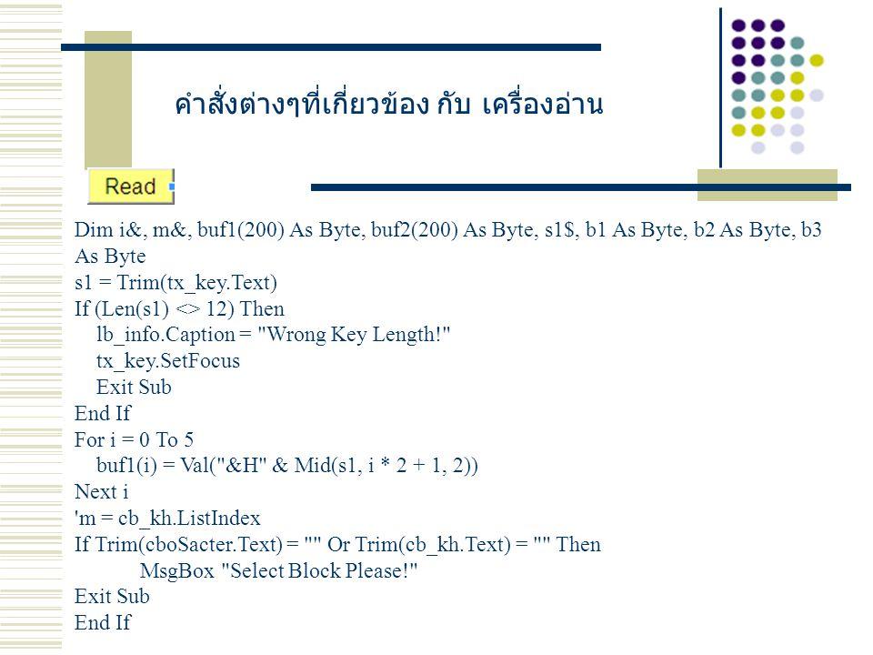 คำสั่งต่างๆที่เกี่ยวข้อง กับ เครื่องอ่าน Dim i&, m&, buf1(200) As Byte, buf2(200) As Byte, s1$, b1 As Byte, b2 As Byte, b3 As Byte s1 = Trim(tx_key.Text) If (Len(s1) <> 12) Then lb_info.Caption = Wrong Key Length! tx_key.SetFocus Exit Sub End If For i = 0 To 5 buf1(i) = Val( &H & Mid(s1, i * 2 + 1, 2)) Next i m = cb_kh.ListIndex If Trim(cboSacter.Text) = Or Trim(cb_kh.Text) = Then MsgBox Select Block Please! Exit Sub End If