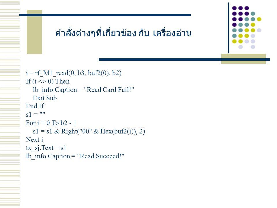 คำสั่งต่างๆที่เกี่ยวข้อง กับ เครื่องอ่าน i = rf_M1_read(0, b3, buf2(0), b2) If (i <> 0) Then lb_info.Caption = Read Card Fail! Exit Sub End If s1 = For i = 0 To b2 - 1 s1 = s1 & Right( 00 & Hex(buf2(i)), 2) Next i tx_sj.Text = s1 lb_info.Caption = Read Succeed!