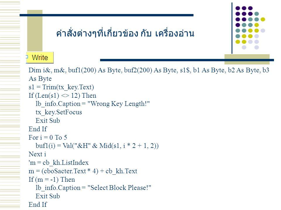 คำสั่งต่างๆที่เกี่ยวข้อง กับ เครื่องอ่าน Dim i&, m&, buf1(200) As Byte, buf2(200) As Byte, s1$, b1 As Byte, b2 As Byte, b3 As Byte s1 = Trim(tx_key.Text) If (Len(s1) <> 12) Then lb_info.Caption = Wrong Key Length! tx_key.SetFocus Exit Sub End If For i = 0 To 5 buf1(i) = Val( &H & Mid(s1, i * 2 + 1, 2)) Next i m = cb_kh.ListIndex m = (cboSacter.Text * 4) + cb_kh.Text If (m = -1) Then lb_info.Caption = Select Block Please! Exit Sub End If
