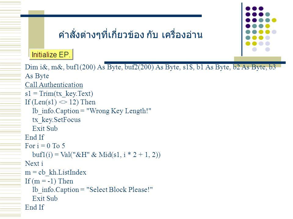 คำสั่งต่างๆที่เกี่ยวข้อง กับ เครื่องอ่าน Dim i&, m&, buf1(200) As Byte, buf2(200) As Byte, s1$, b1 As Byte, b2 As Byte, b3 As Byte Call Authentication s1 = Trim(tx_key.Text) If (Len(s1) <> 12) Then lb_info.Caption = Wrong Key Length! tx_key.SetFocus Exit Sub End If For i = 0 To 5 buf1(i) = Val( &H & Mid(s1, i * 2 + 1, 2)) Next i m = cb_kh.ListIndex If (m = -1) Then lb_info.Caption = Select Block Please! Exit Sub End If