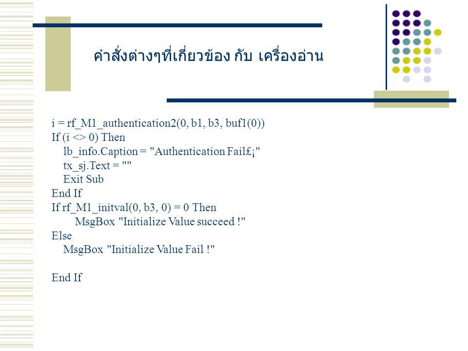 คำสั่งต่างๆที่เกี่ยวข้อง กับ เครื่องอ่าน i = rf_M1_authentication2(0, b1, b3, buf1(0)) If (i <> 0) Then lb_info.Caption = Authentication Fail£¡ tx_sj.Text = Exit Sub End If If rf_M1_initval(0, b3, 0) = 0 Then MsgBox Initialize Value succeed ! Else MsgBox Initialize Value Fail ! End If