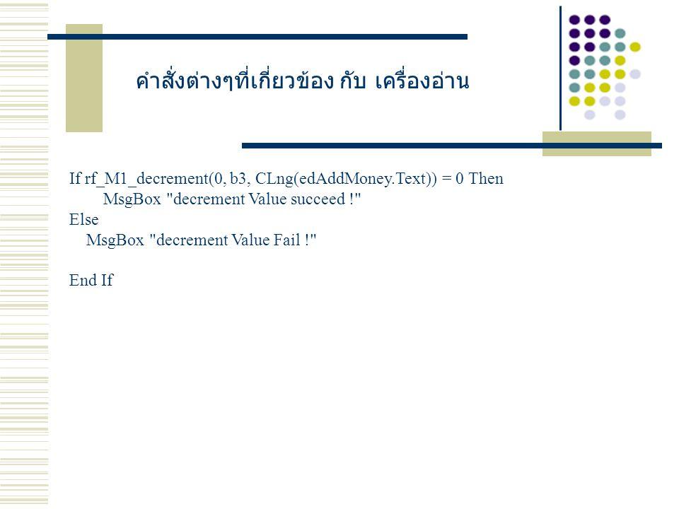 คำสั่งต่างๆที่เกี่ยวข้อง กับ เครื่องอ่าน If rf_M1_decrement(0, b3, CLng(edAddMoney.Text)) = 0 Then MsgBox decrement Value succeed ! Else MsgBox decrement Value Fail ! End If