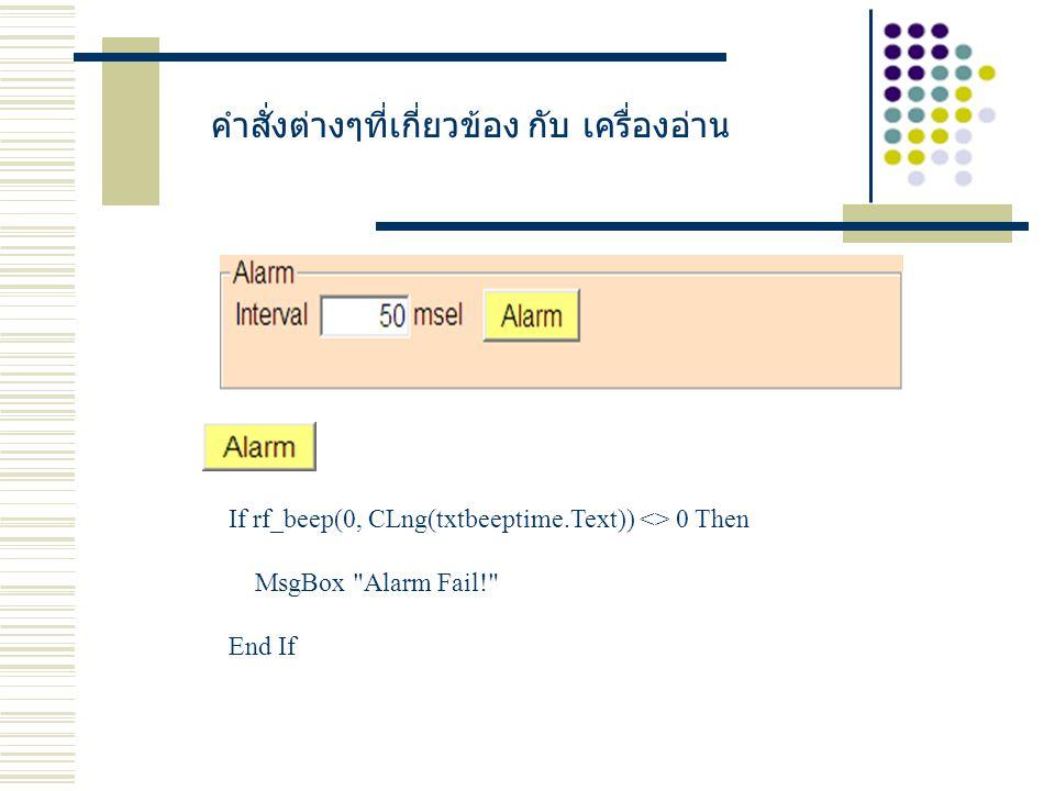คำสั่งต่างๆที่เกี่ยวข้อง กับ เครื่องอ่าน If rf_beep(0, CLng(txtbeeptime.Text)) <> 0 Then MsgBox Alarm Fail! End If