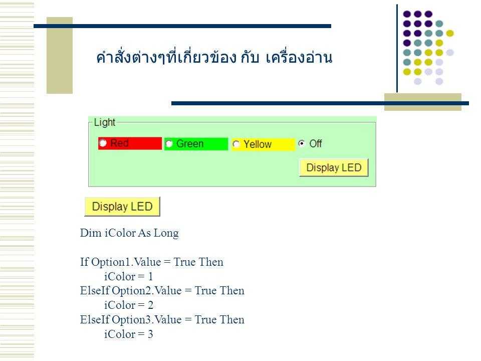 คำสั่งต่างๆที่เกี่ยวข้อง กับ เครื่องอ่าน Dim iColor As Long If Option1.Value = True Then iColor = 1 ElseIf Option2.Value = True Then iColor = 2 ElseIf