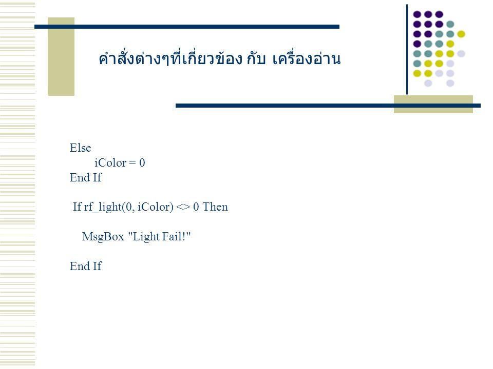 คำสั่งต่างๆที่เกี่ยวข้อง กับ เครื่องอ่าน Else iColor = 0 End If If rf_light(0, iColor) <> 0 Then MsgBox Light Fail! End If