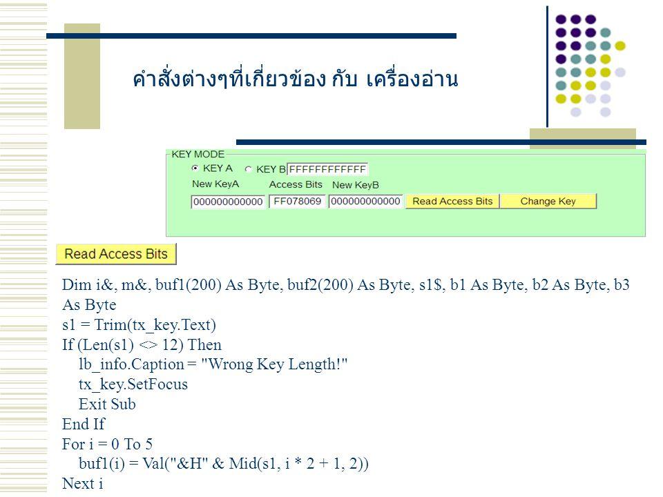 คำสั่งต่างๆที่เกี่ยวข้อง กับ เครื่องอ่าน Dim i&, m&, buf1(200) As Byte, buf2(200) As Byte, s1$, b1 As Byte, b2 As Byte, b3 As Byte s1 = Trim(tx_key.Text) If (Len(s1) <> 12) Then lb_info.Caption = Wrong Key Length! tx_key.SetFocus Exit Sub End If For i = 0 To 5 buf1(i) = Val( &H & Mid(s1, i * 2 + 1, 2)) Next i