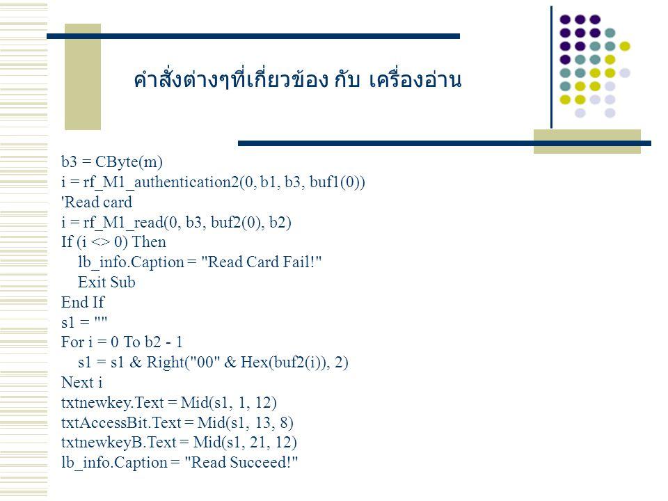 คำสั่งต่างๆที่เกี่ยวข้อง กับ เครื่องอ่าน b3 = CByte(m) i = rf_M1_authentication2(0, b1, b3, buf1(0)) Read card i = rf_M1_read(0, b3, buf2(0), b2) If (i <> 0) Then lb_info.Caption = Read Card Fail! Exit Sub End If s1 = For i = 0 To b2 - 1 s1 = s1 & Right( 00 & Hex(buf2(i)), 2) Next i txtnewkey.Text = Mid(s1, 1, 12) txtAccessBit.Text = Mid(s1, 13, 8) txtnewkeyB.Text = Mid(s1, 21, 12) lb_info.Caption = Read Succeed!