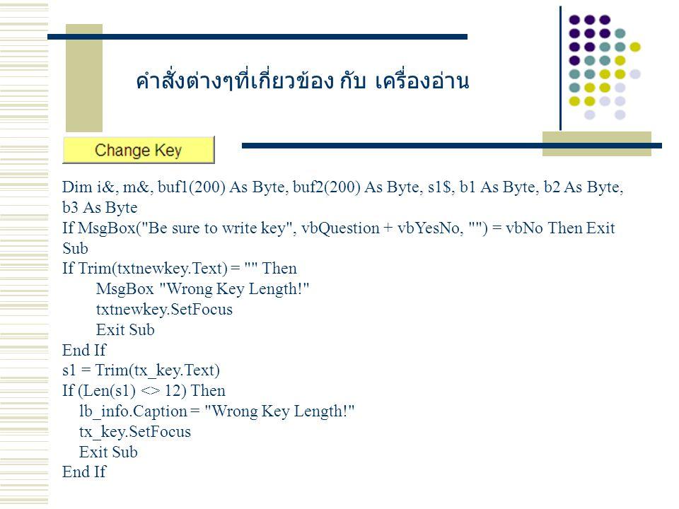 คำสั่งต่างๆที่เกี่ยวข้อง กับ เครื่องอ่าน Dim i&, m&, buf1(200) As Byte, buf2(200) As Byte, s1$, b1 As Byte, b2 As Byte, b3 As Byte If MsgBox( Be sure to write key , vbQuestion + vbYesNo, ) = vbNo Then Exit Sub If Trim(txtnewkey.Text) = Then MsgBox Wrong Key Length! txtnewkey.SetFocus Exit Sub End If s1 = Trim(tx_key.Text) If (Len(s1) <> 12) Then lb_info.Caption = Wrong Key Length! tx_key.SetFocus Exit Sub End If