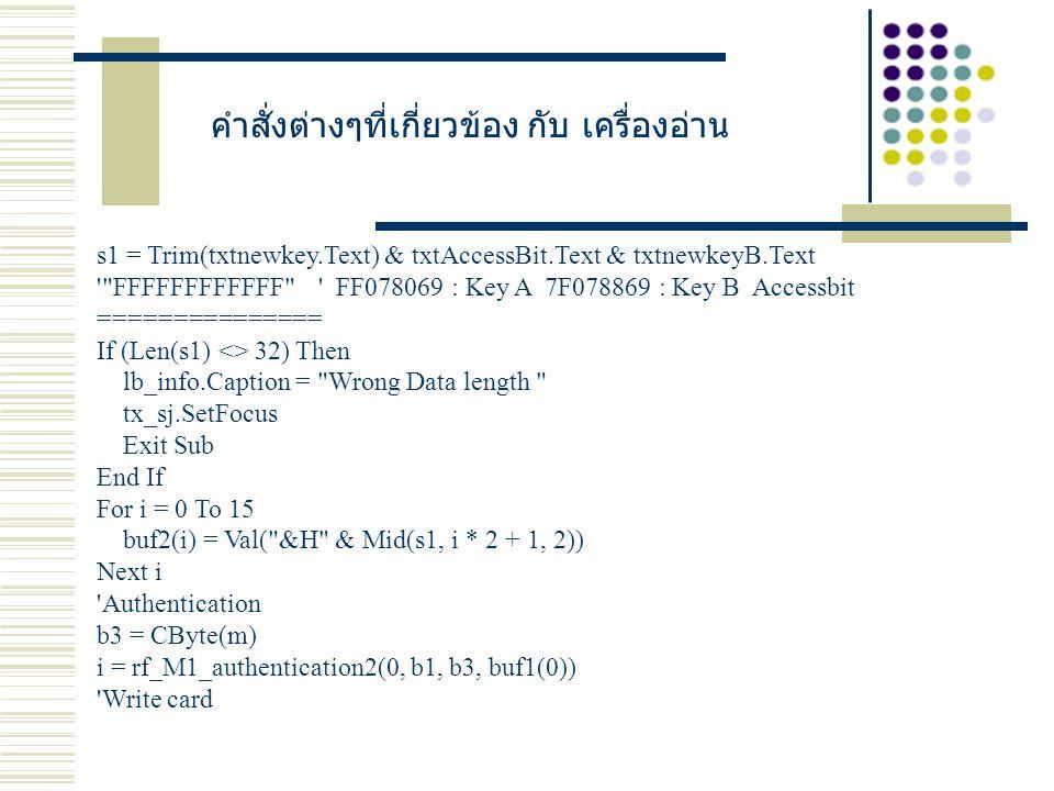 s1 = Trim(txtnewkey.Text) & txtAccessBit.Text & txtnewkeyB.Text FFFFFFFFFFFF FF078069 : Key A 7F078869 : Key B Accessbit =============== If (Len(s1) <> 32) Then lb_info.Caption = Wrong Data length tx_sj.SetFocus Exit Sub End If For i = 0 To 15 buf2(i) = Val( &H & Mid(s1, i * 2 + 1, 2)) Next i Authentication b3 = CByte(m) i = rf_M1_authentication2(0, b1, b3, buf1(0)) Write card คำสั่งต่างๆที่เกี่ยวข้อง กับ เครื่องอ่าน