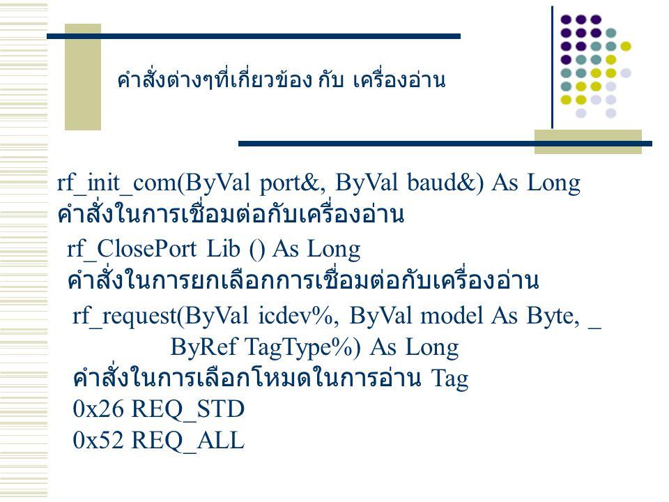 คำสั่งต่างๆที่เกี่ยวข้อง กับ เครื่องอ่าน rf_init_com(ByVal port&, ByVal baud&) As Long คำสั่งในการเชื่อมต่อกับเครื่องอ่าน rf_ClosePort Lib () As Long คำสั่งในการยกเลือกการเชื่อมต่อกับเครื่องอ่าน rf_request(ByVal icdev%, ByVal model As Byte, _ ByRef TagType%) As Long คำสั่งในการเลือกโหมดในการอ่าน Tag 0x26 REQ_STD 0x52 REQ_ALL
