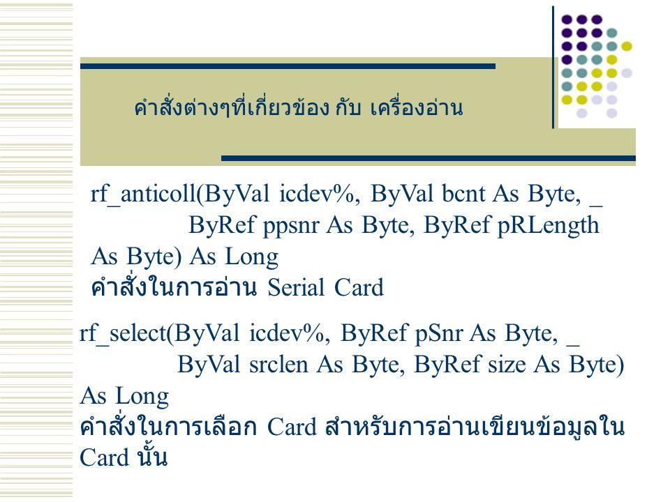 คำสั่งต่างๆที่เกี่ยวข้อง กับ เครื่องอ่าน rf_anticoll(ByVal icdev%, ByVal bcnt As Byte, _ ByRef ppsnr As Byte, ByRef pRLength As Byte) As Long คำสั่งในการอ่าน Serial Card rf_select(ByVal icdev%, ByRef pSnr As Byte, _ ByVal srclen As Byte, ByRef size As Byte) As Long คำสั่งในการเลือก Card สำหรับการอ่านเขียนข้อมูลใน Card นั้น