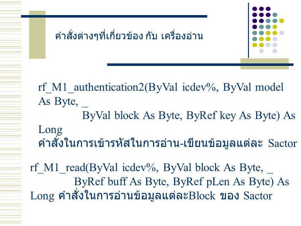 คำสั่งต่างๆที่เกี่ยวข้อง กับ เครื่องอ่าน rf_M1_authentication2(ByVal icdev%, ByVal model As Byte, _ ByVal block As Byte, ByRef key As Byte) As Long คำสั่งในการเข้ารหัสในการอ่าน - เขียนข้อมูลแต่ละ Sactor rf_M1_read(ByVal icdev%, ByVal block As Byte, _ ByRef buff As Byte, ByRef pLen As Byte) As Long คำสั่งในการอ่านข้อมูลแต่ละ Block ของ Sactor