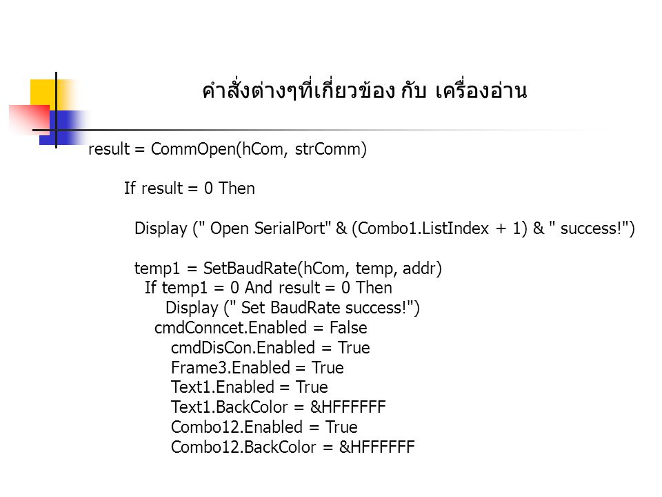 คำสั่งต่างๆที่เกี่ยวข้อง กับ เครื่องอ่าน result = CommOpen(hCom, strComm) If result = 0 Then Display ( Open SerialPort & (Combo1.ListIndex + 1) & success! ) temp1 = SetBaudRate(hCom, temp, addr) If temp1 = 0 And result = 0 Then Display ( Set BaudRate success! ) cmdConncet.Enabled = False cmdDisCon.Enabled = True Frame3.Enabled = True Text1.Enabled = True Text1.BackColor = &HFFFFFF Combo12.Enabled = True Combo12.BackColor = &HFFFFFF